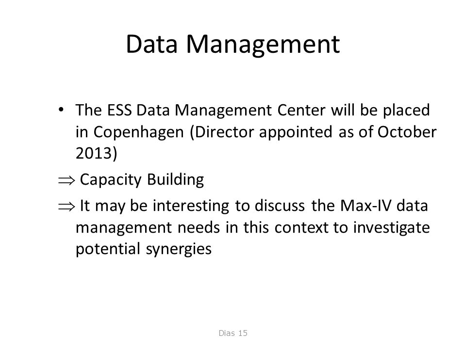 Data Management • The ESS Data Management Center will be placed in Copenhagen (Director appointed as of October 2013)  Capacity Building  It may be interesting to discuss the Max-IV data management needs in this context to investigate potential synergies Dias 15