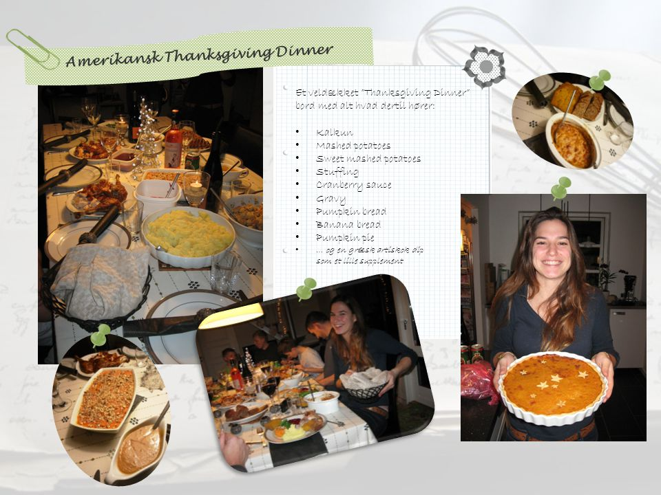 Amerikansk Thanksgiving Dinner Et veldækket Thanksgiving Dinner bord med alt hvad dertil hører: • Kalkun • Mashed potatoes • Sweet mashed potatoes • Stuffing • Cranberry sauce • Gravy • Pumpkin bread • Banana bread • Pumpkin pie • … og en græsk artiskok dip som et lille supplement