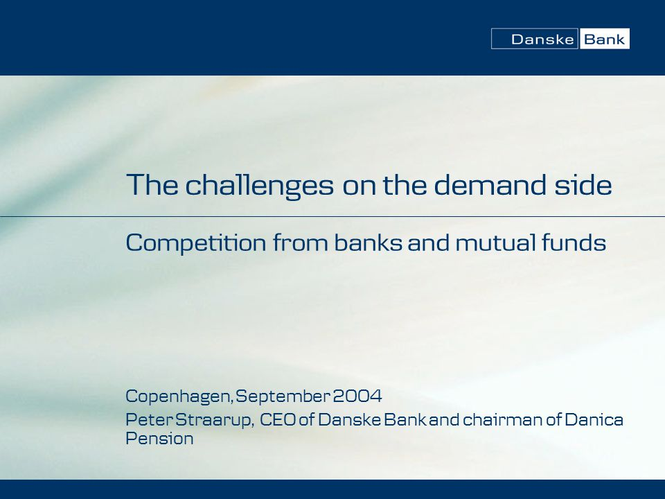 The challenges on the demand side Competition from banks and mutual funds Copenhagen, September 2004 Peter Straarup, CEO of Danske Bank and chairman of Danica Pension