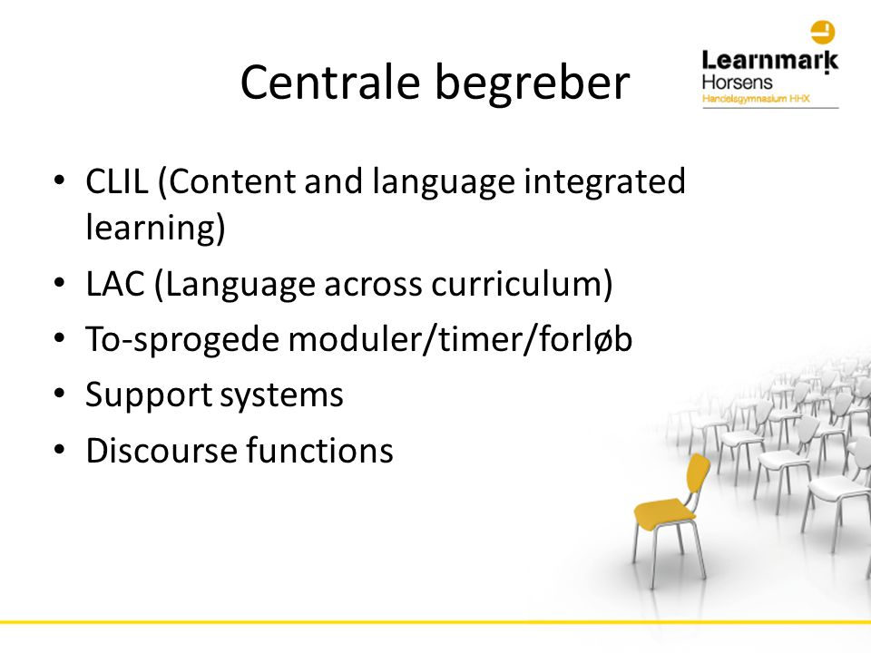 Centrale begreber • CLIL (Content and language integrated learning) • LAC (Language across curriculum) • To-sprogede moduler/timer/forløb • Support systems • Discourse functions