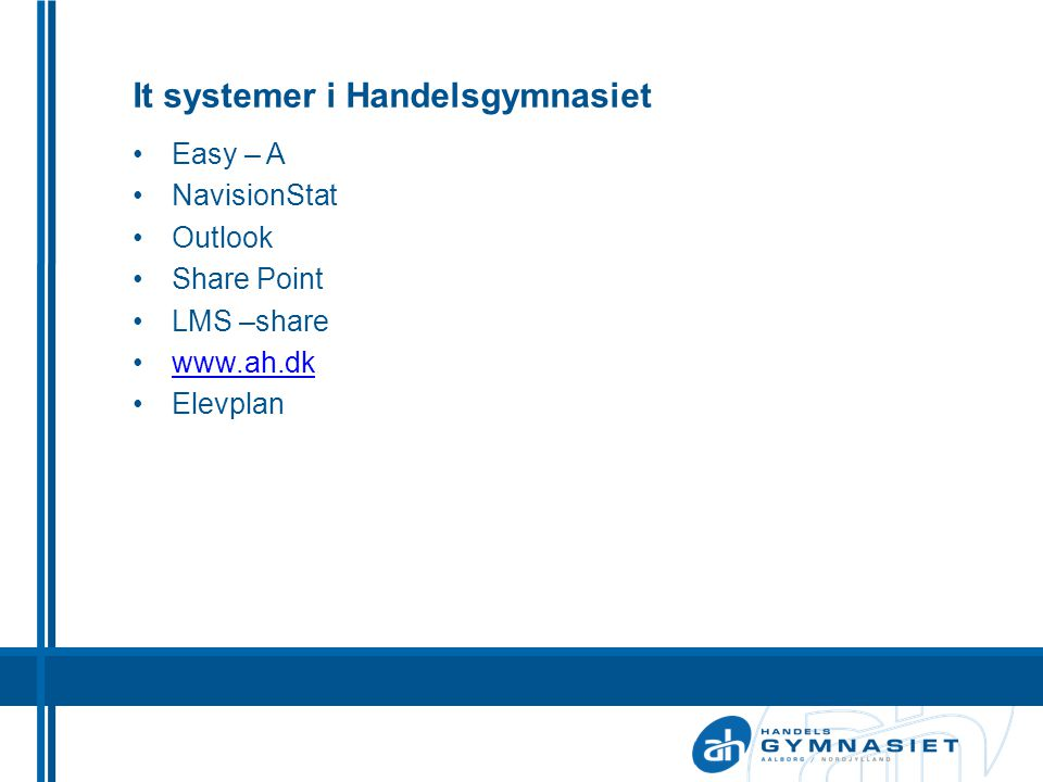 It systemer i Handelsgymnasiet •Easy – A •NavisionStat •Outlook •Share Point •LMS –share •www.ah.dkwww.ah.dk •Elevplan
