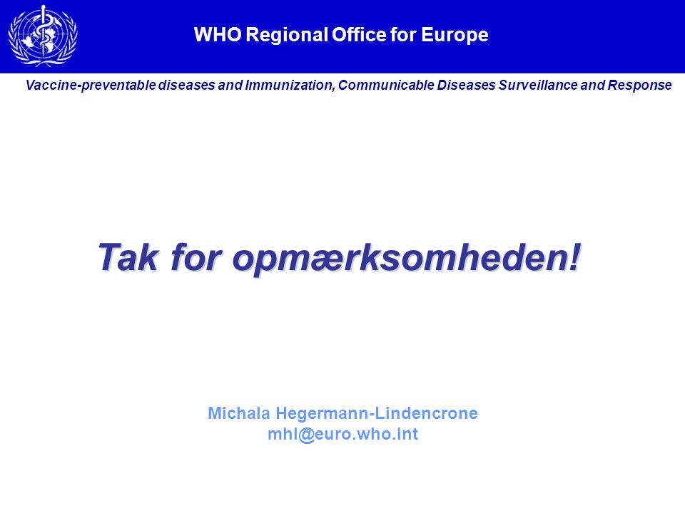 WHO Regional Office for Europe Vaccine-preventable diseases and Immunization, Communicable Diseases Surveillance and Response Michala Hegermann-Lindencrone mhl@euro.who.int Tak for opmærksomheden!