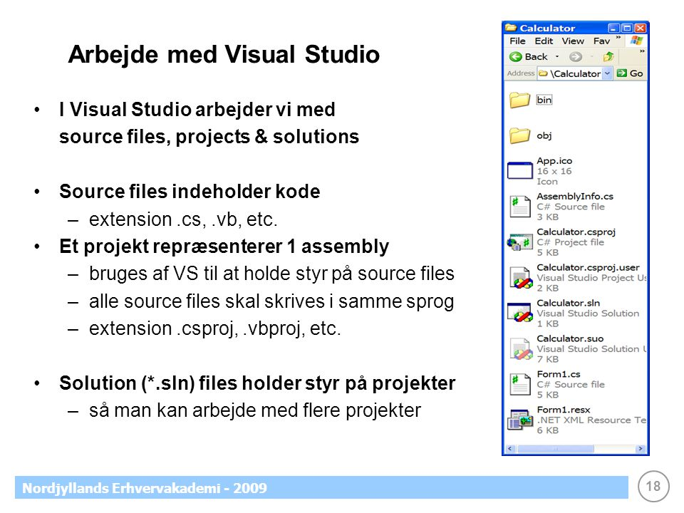 18 Nordjyllands Erhvervakademi - 2009 Arbejde med Visual Studio •I Visual Studio arbejder vi med source files, projects & solutions •Source files indeholder kode –extension.cs,.vb, etc.