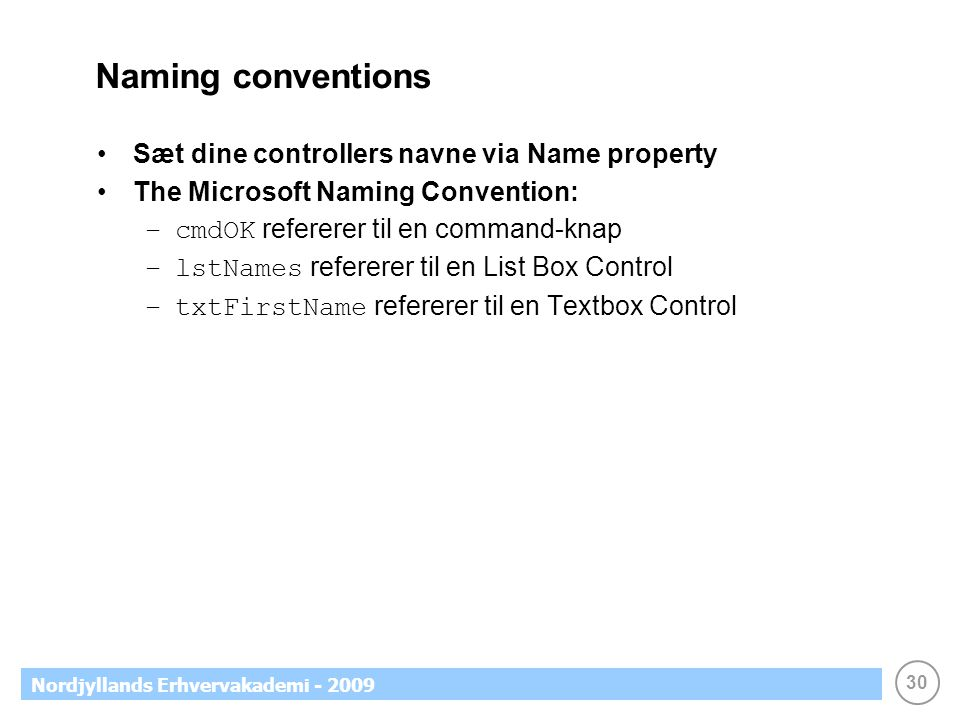 30 Nordjyllands Erhvervakademi - 2009 Naming conventions •Sæt dine controllers navne via Name property •The Microsoft Naming Convention: –cmdOK refererer til en command-knap –lstNames refererer til en List Box Control –txtFirstName refererer til en Textbox Control