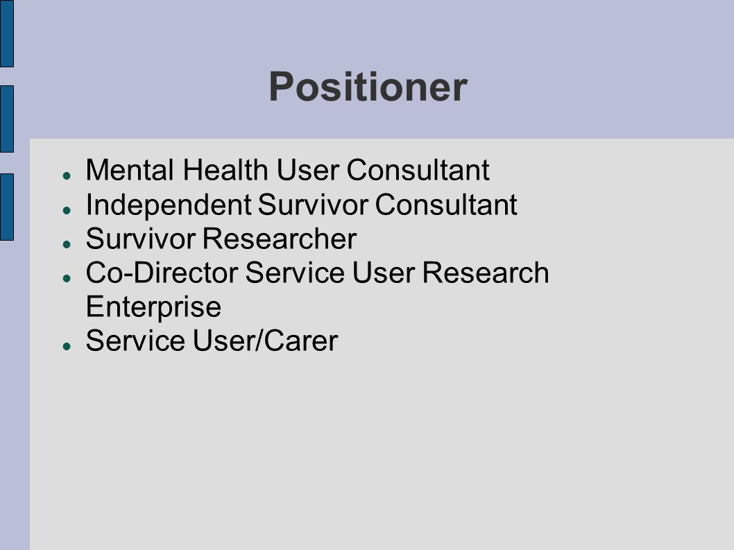 Positioner  Mental Health User Consultant  Independent Survivor Consultant  Survivor Researcher  Co-Director Service User Research Enterprise  Service User/Carer