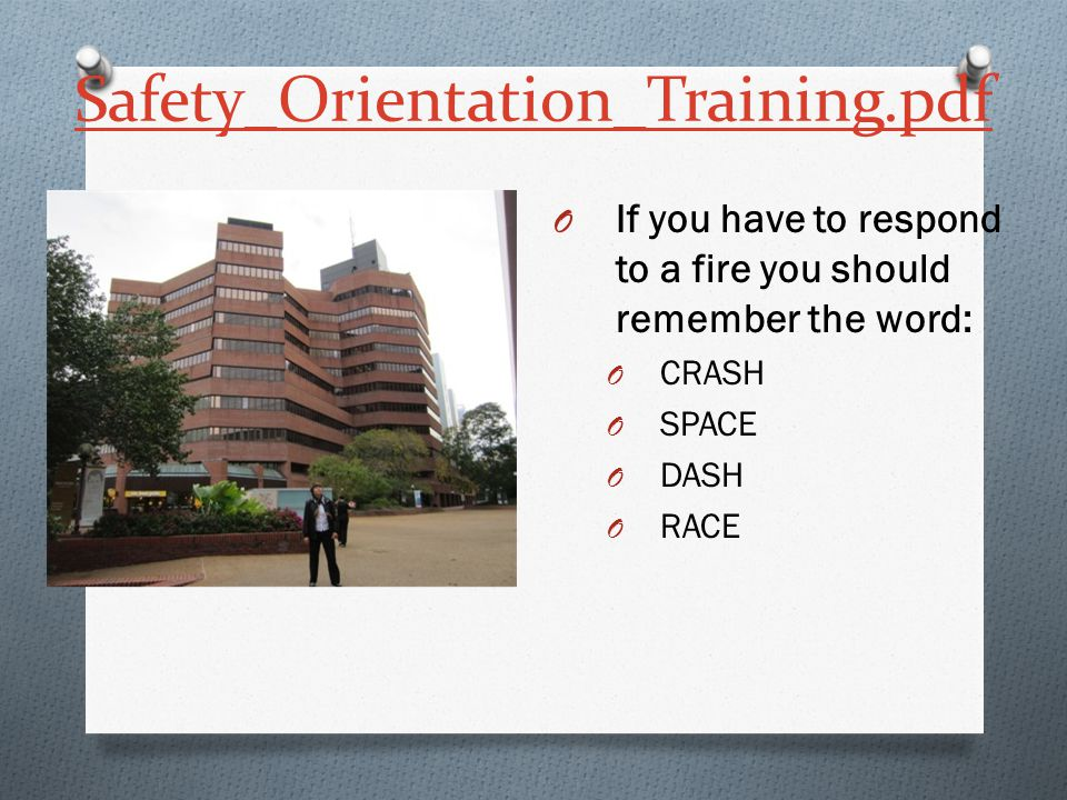 Safety_Orientation_Training.pdf O If you have to respond to a fire you should remember the word: O CRASH O SPACE O DASH O RACE