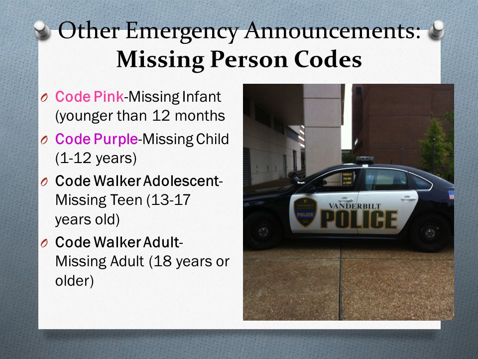 Other Emergency Announcements: Missing Person Codes O Code Pink-Missing Infant (younger than 12 months O Code Purple-Missing Child (1-12 years) O Code Walker Adolescent- Missing Teen (13-17 years old) O Code Walker Adult- Missing Adult (18 years or older)