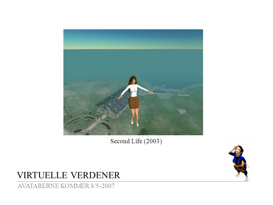 VIRTUELLE VERDENER AVATARERNE KOMMER 8/5-2007 Second Life (2003)