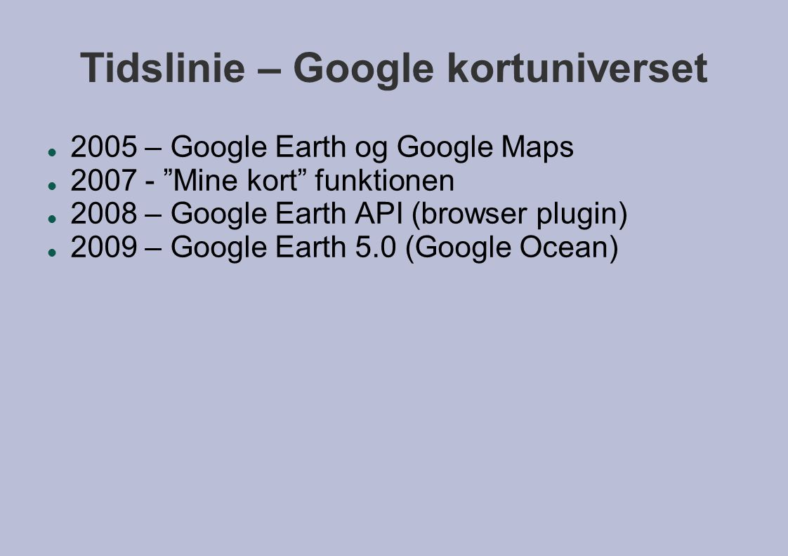 Tidslinie – Google kortuniverset  2005 – Google Earth og Google Maps  2007 - Mine kort funktionen  2008 – Google Earth API (browser plugin)‏  2009 – Google Earth 5.0 (Google Ocean)‏