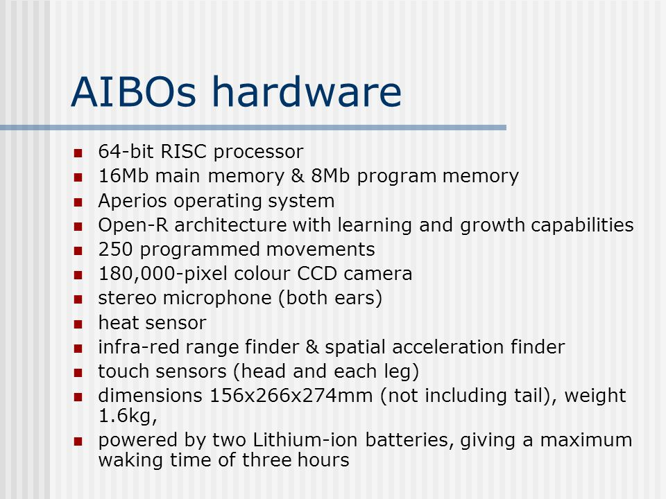 AIBOs hardware  64-bit RISC processor  16Mb main memory & 8Mb program memory  Aperios operating system  Open-R architecture with learning and growth capabilities  250 programmed movements  180,000-pixel colour CCD camera  stereo microphone (both ears)  heat sensor  infra-red range finder & spatial acceleration finder  touch sensors (head and each leg)  dimensions 156x266x274mm (not including tail), weight 1.6kg,  powered by two Lithium-ion batteries, giving a maximum waking time of three hours