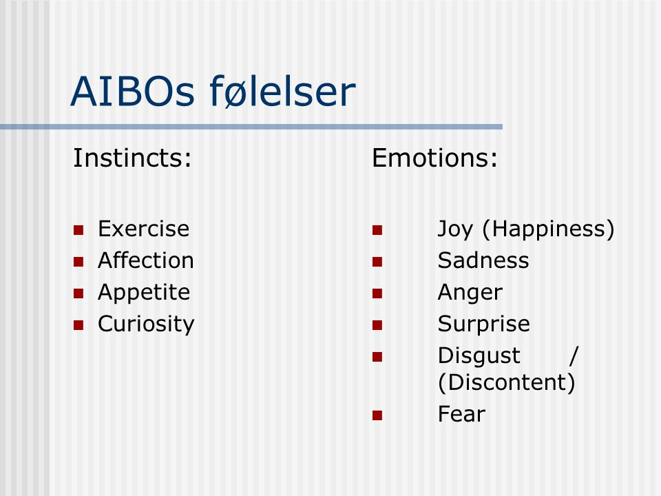 AIBOs følelser Instincts:  Exercise  Affection  Appetite  Curiosity Emotions:  Joy (Happiness)  Sadness  Anger  Surprise  Disgust / (Discontent)  Fear