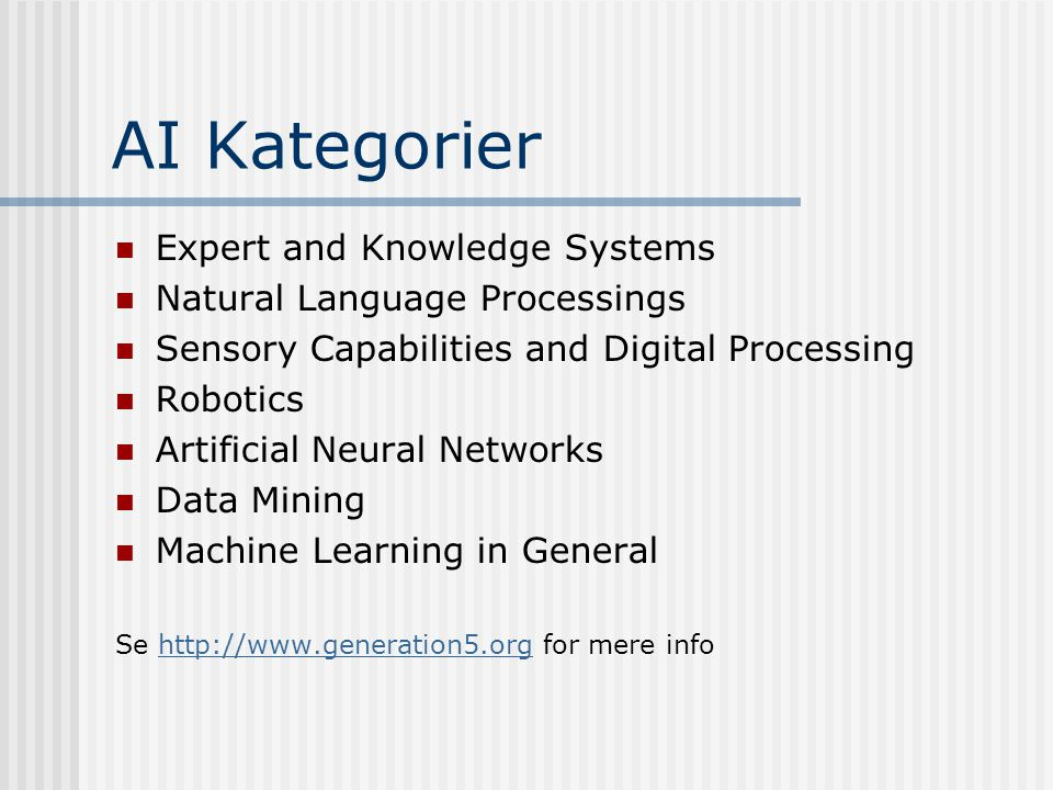 AI Kategorier  Expert and Knowledge Systems  Natural Language Processings  Sensory Capabilities and Digital Processing  Robotics  Artificial Neural Networks  Data Mining  Machine Learning in General Se http://www.generation5.org for mere infohttp://www.generation5.org