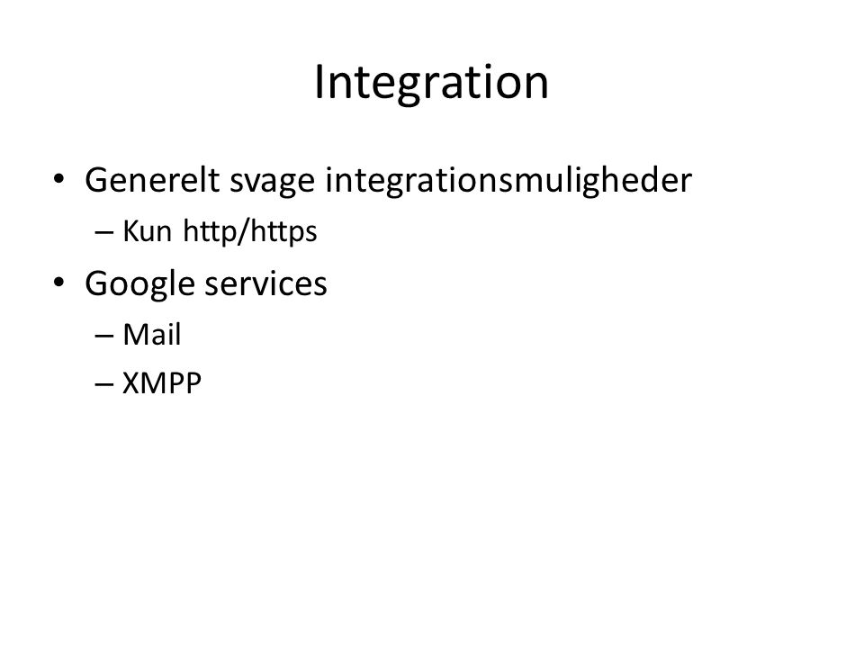 Integration • Generelt svage integrationsmuligheder – Kun http/https • Google services – Mail – XMPP