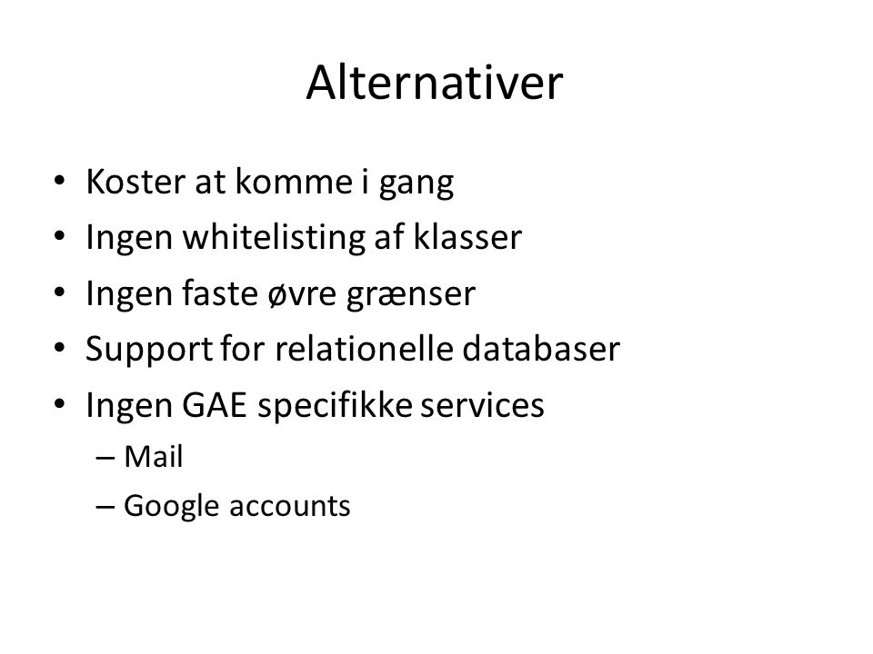 Alternativer • Koster at komme i gang • Ingen whitelisting af klasser • Ingen faste øvre grænser • Support for relationelle databaser • Ingen GAE specifikke services – Mail – Google accounts