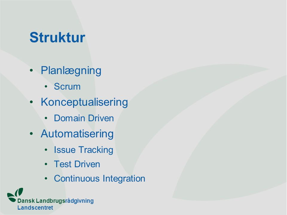 Dansk Landbrugsrådgivning Landscentret Struktur •Planlægning •Scrum •Konceptualisering •Domain Driven •Automatisering •Issue Tracking •Test Driven •Continuous Integration