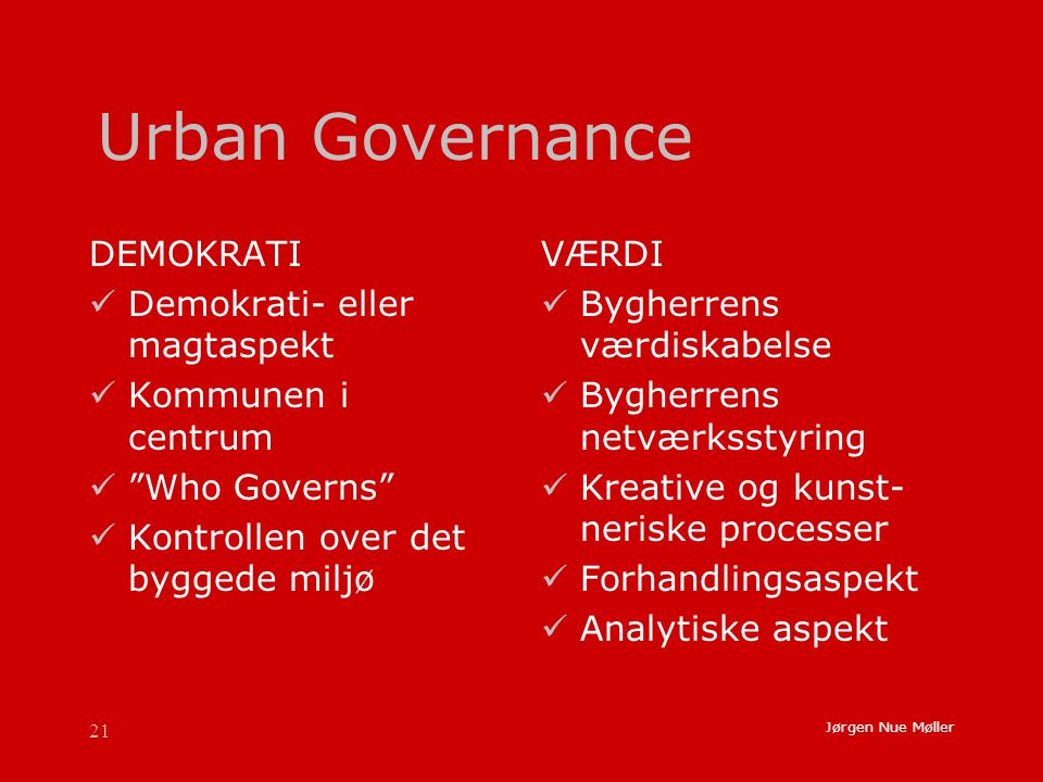 21 Jørgen Nue Møller Urban Governance DEMOKRATI  Demokrati- eller magtaspekt  Kommunen i centrum  Who Governs  Kontrollen over det byggede miljø VÆRDI  Bygherrens værdiskabelse  Bygherrens netværksstyring  Kreative og kunst- neriske processer  Forhandlingsaspekt  Analytiske aspekt