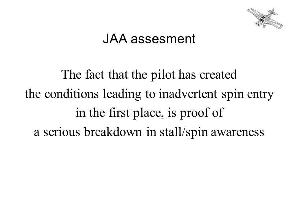 JAA assesment The fact that the pilot has created the conditions leading to inadvertent spin entry in the first place, is proof of a serious breakdown in stall/spin awareness