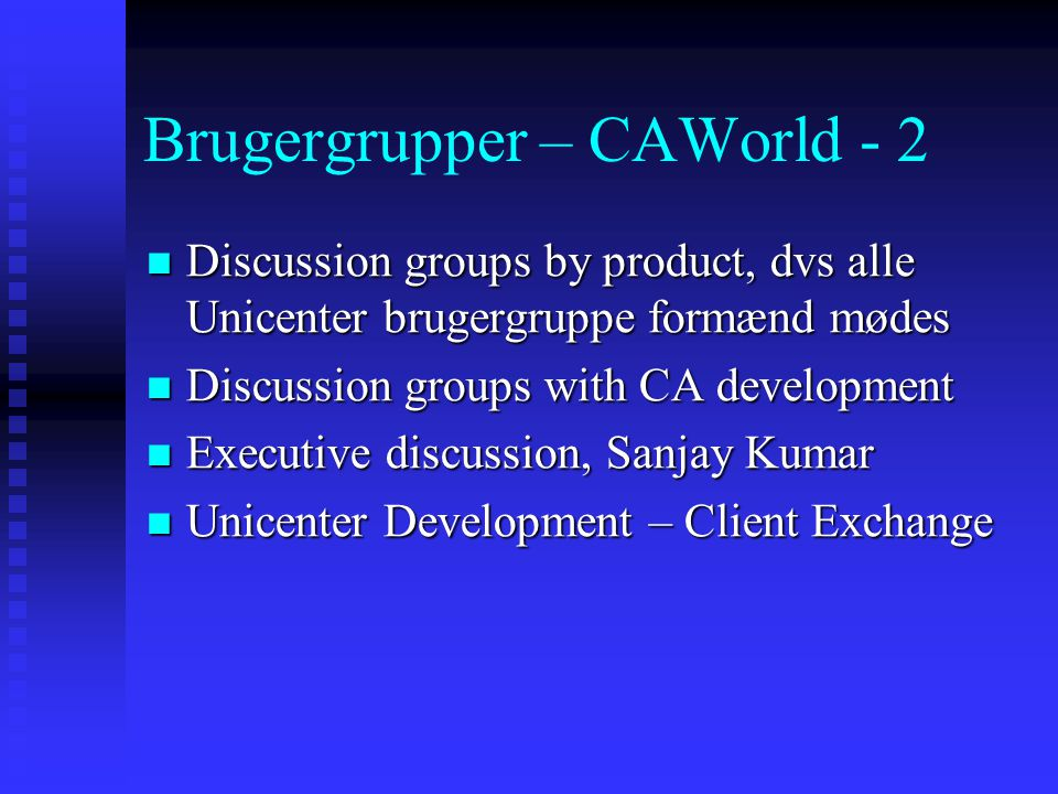 Brugergrupper – CAWorld - 2  Discussion groups by product, dvs alle Unicenter brugergruppe formænd mødes  Discussion groups with CA development  Executive discussion, Sanjay Kumar  Unicenter Development – Client Exchange