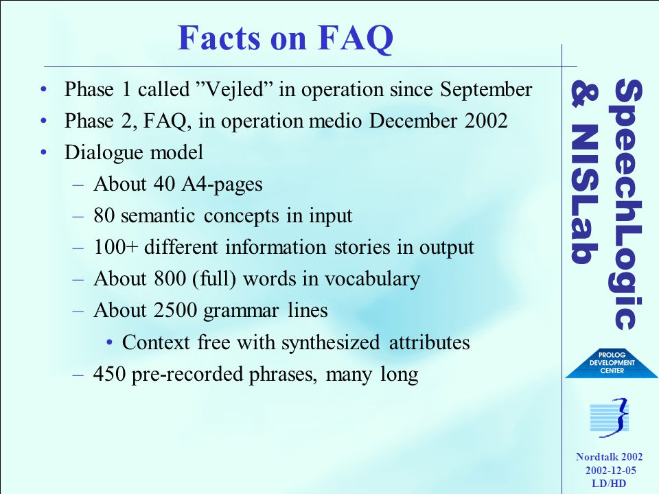 SpeechLogic & NISLab Nordtalk 2002 2002-12-05 LD/HD Facts on FAQ •Phase 1 called Vejled in operation since September •Phase 2, FAQ, in operation medio December 2002 •Dialogue model –About 40 A4-pages –80 semantic concepts in input –100+ different information stories in output –About 800 (full) words in vocabulary –About 2500 grammar lines •Context free with synthesized attributes –450 pre-recorded phrases, many long