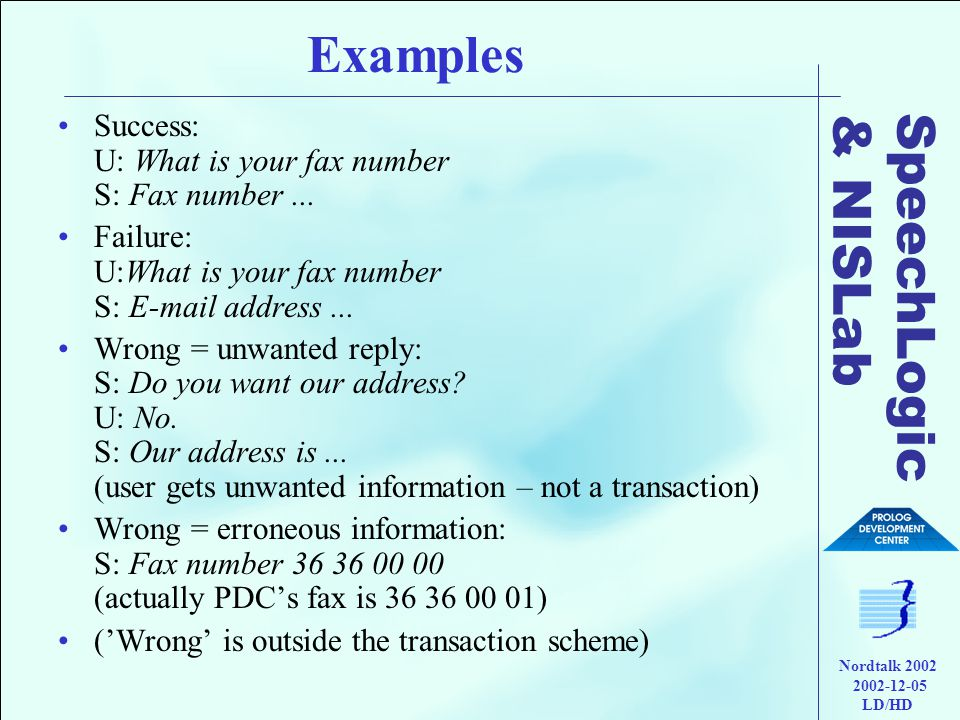 SpeechLogic & NISLab Nordtalk 2002 2002-12-05 LD/HD Examples •Success: U: What is your fax number S: Fax number...