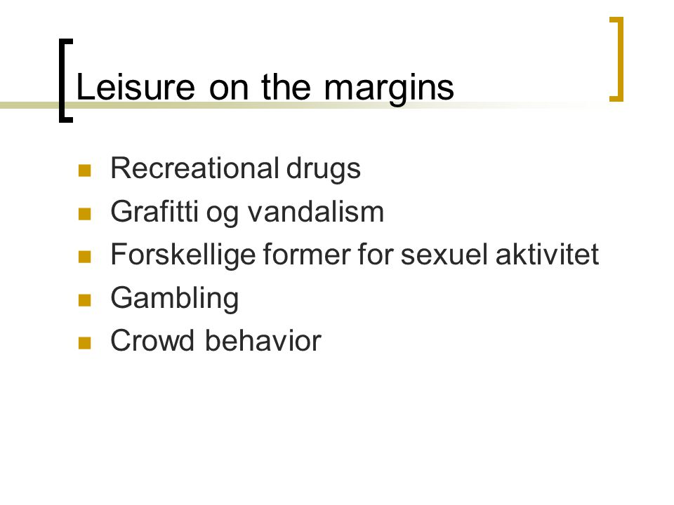 Leisure on the margins  Recreational drugs  Grafitti og vandalism  Forskellige former for sexuel aktivitet  Gambling  Crowd behavior