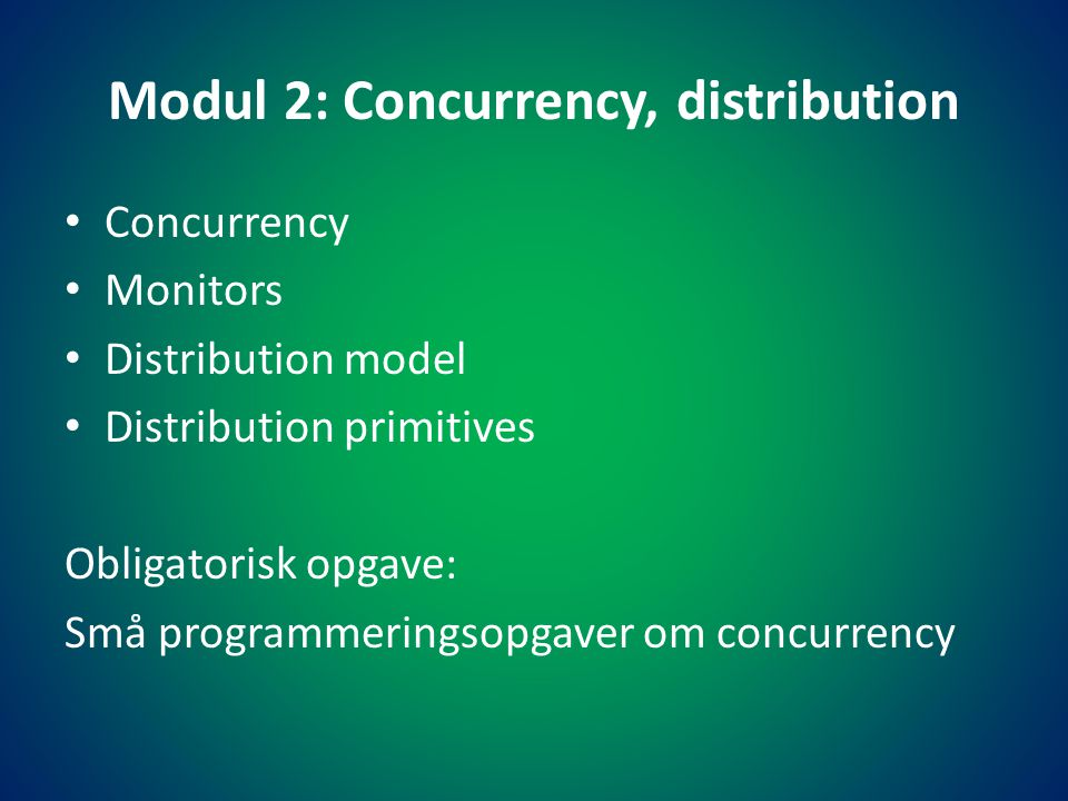 Modul 2: Concurrency, distribution • Concurrency • Monitors • Distribution model • Distribution primitives Obligatorisk opgave: Små programmeringsopgaver om concurrency