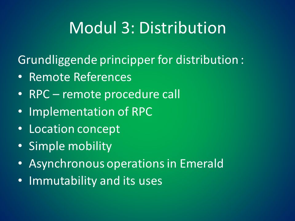 Modul 3: Distribution Grundliggende principper for distribution : • Remote References • RPC – remote procedure call • Implementation of RPC • Location concept • Simple mobility • Asynchronous operations in Emerald • Immutability and its uses