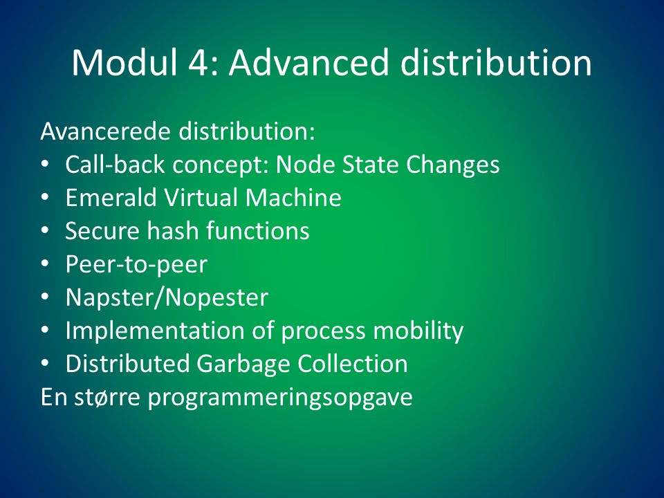 Modul 4: Advanced distribution Avancerede distribution: • Call-back concept: Node State Changes • Emerald Virtual Machine • Secure hash functions • Peer-to-peer • Napster/Nopester • Implementation of process mobility • Distributed Garbage Collection En større programmeringsopgave