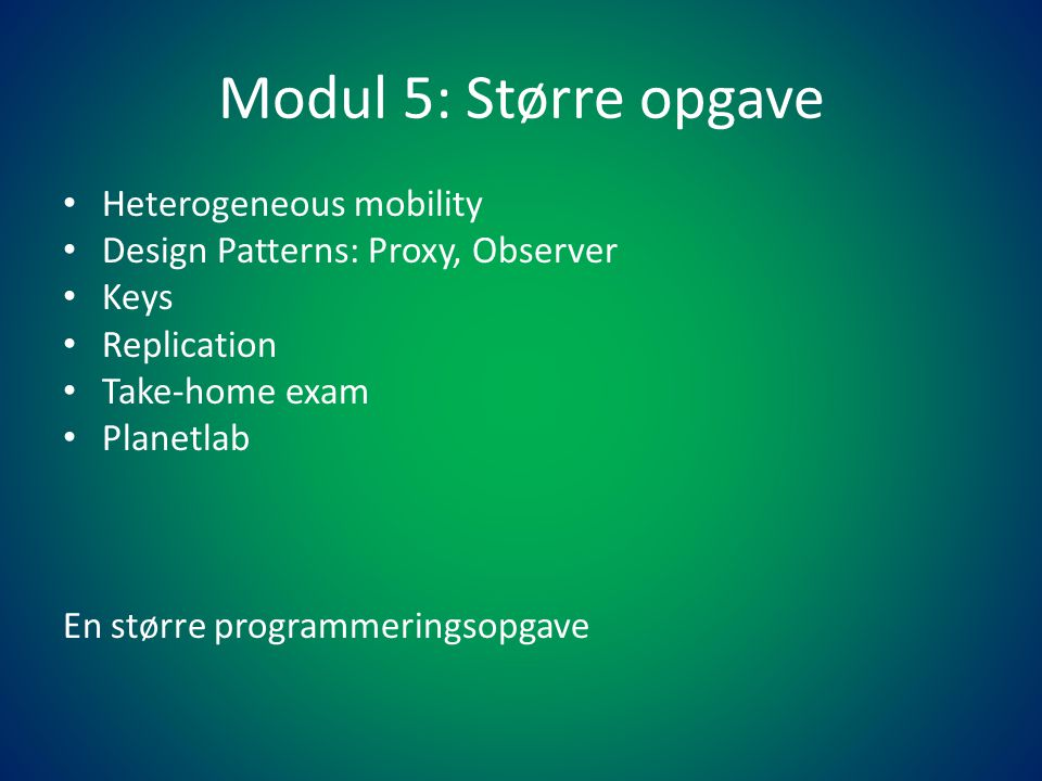 Modul 5: Større opgave • Heterogeneous mobility • Design Patterns: Proxy, Observer • Keys • Replication • Take-home exam • Planetlab En større programmeringsopgave