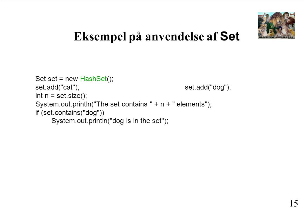 15 Eksempel på anvendelse af Set Set set = new HashSet(); set.add( cat ); set.add( dog ); int n = set.size(); System.out.println( The set contains + n + elements ); if (set.contains( dog )) System.out.println( dog is in the set );