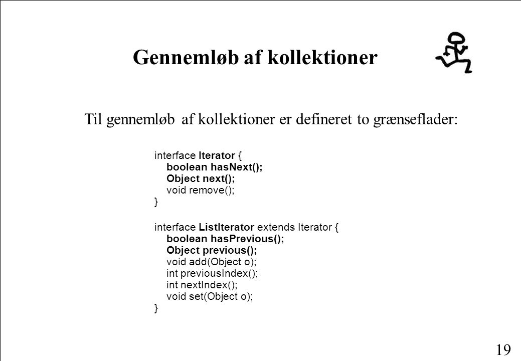 19 Gennemløb af kollektioner Til gennemløb af kollektioner er defineret to grænseflader: interface Iterator { boolean hasNext(); Object next(); void remove(); } interface ListIterator extends Iterator { boolean hasPrevious(); Object previous(); void add(Object o); int previousIndex(); int nextIndex(); void set(Object o); }
