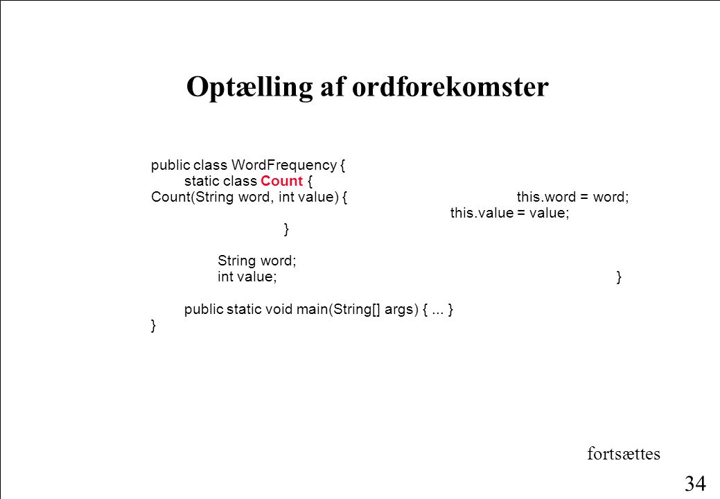 34 Optælling af ordforekomster public class WordFrequency { static class Count { Count(String word, int value) { this.word = word; this.value = value; } String word; int value; } public static void main(String[] args) {...