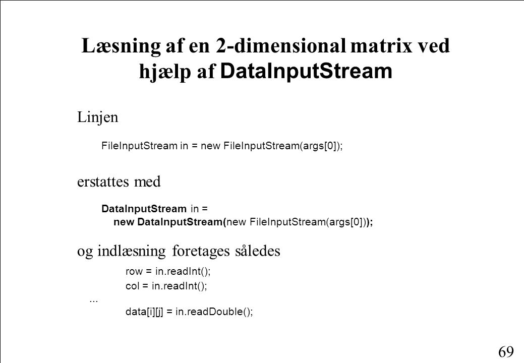 69 Læsning af en 2-dimensional matrix ved hjælp af DataInputStream Linjen FileInputStream in = new FileInputStream(args[0]); erstattes med DataInputStream in = new DataInputStream(new FileInputStream(args[0])); og indlæsning foretages således row = in.readInt(); col = in.readInt();...