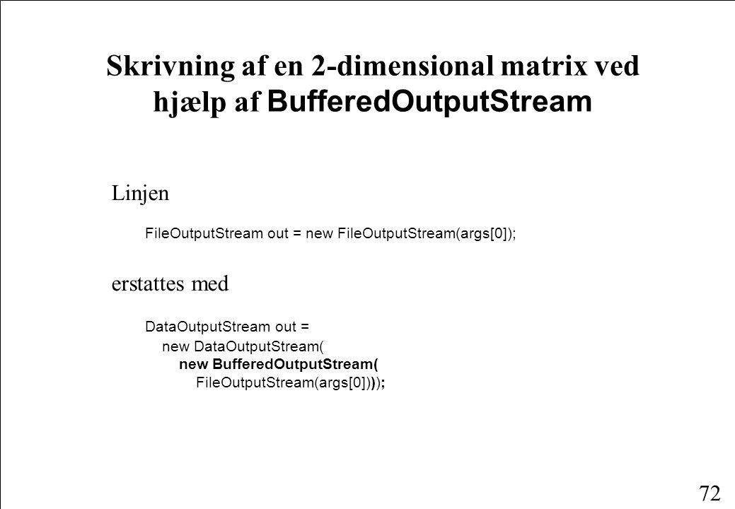 72 Skrivning af en 2-dimensional matrix ved hjælp af BufferedOutputStream Linjen FileOutputStream out = new FileOutputStream(args[0]); erstattes med DataOutputStream out = new DataOutputStream( new BufferedOutputStream( FileOutputStream(args[0])));