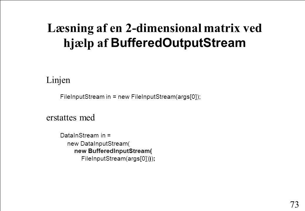 73 Læsning af en 2-dimensional matrix ved hjælp af BufferedOutputStream Linjen FileInputStream in = new FileInputStream(args[0]); erstattes med DataInStream in = new DataInputStream( new BufferedInputStream( FileInputStream(args[0])));