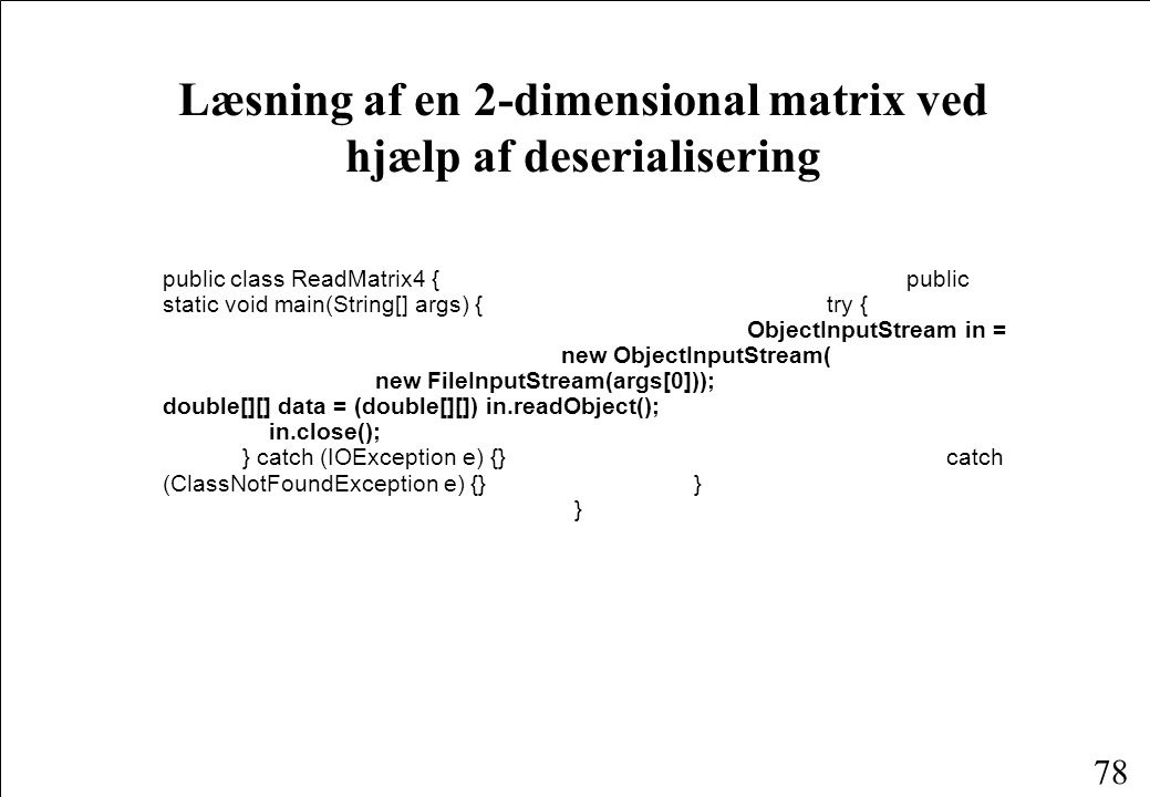 78 Læsning af en 2-dimensional matrix ved hjælp af deserialisering public class ReadMatrix4 {public static void main(String[] args) { try { ObjectInputStream in = new ObjectInputStream( new FileInputStream(args[0])); double[][] data = (double[][]) in.readObject(); in.close(); } catch (IOException e) {} catch (ClassNotFoundException e) {} } }