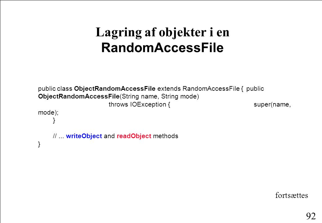 92 Lagring af objekter i en RandomAccessFile public class ObjectRandomAccessFile extends RandomAccessFile {public ObjectRandomAccessFile(String name, String mode) throws IOException { super(name, mode); } //...
