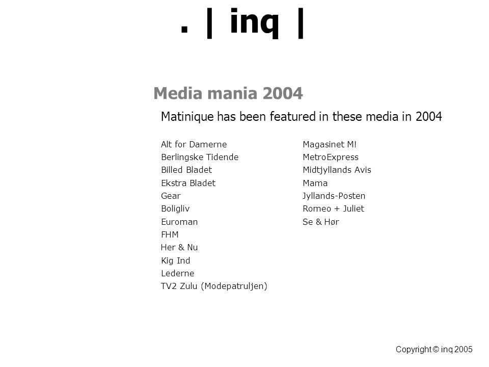| inq | Copyright © inq 2005 Media mania 2004 Matinique has been featured in these media in 2004 Alt for DamerneMagasinet M.