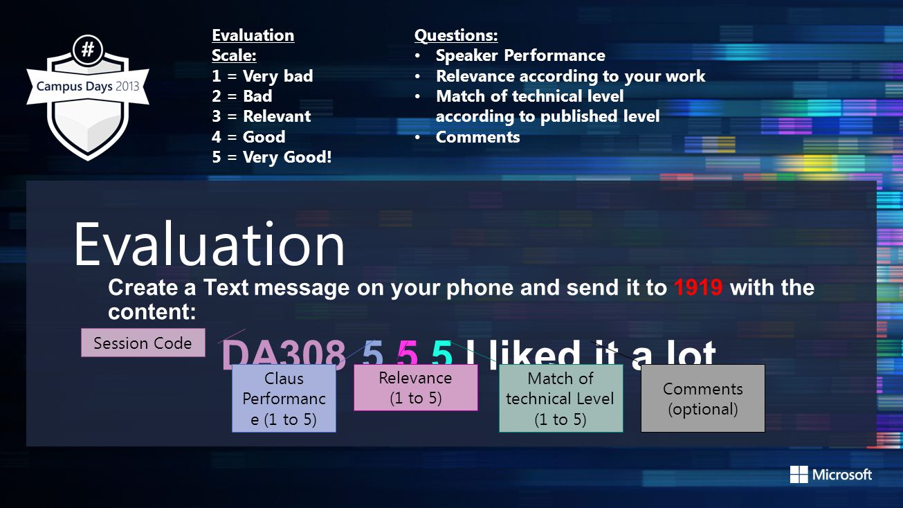 Evaluation Create a Text message on your phone and send it to 1919 with the content: DA308 5 5 5 I liked it a lot Session Code Claus Performanc e (1 to 5) Match of technical Level (1 to 5) Relevance (1 to 5) Comments (optional) Evaluation Scale: 1 = Very bad 2 = Bad 3 = Relevant 4 = Good 5 = Very Good.