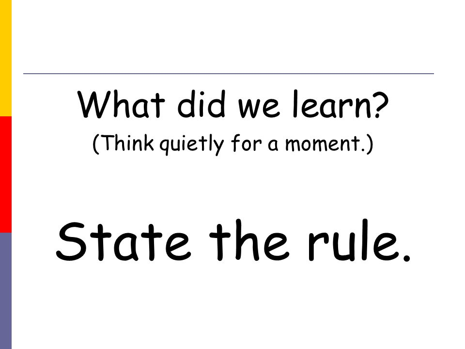 What did we learn (Think quietly for a moment.) State the rule.