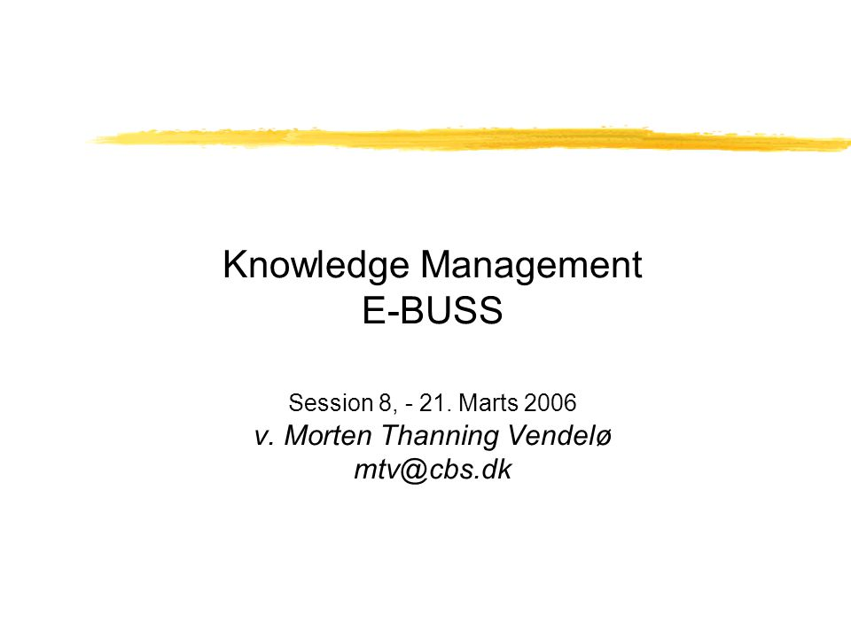 Knowledge Management E-BUSS Session 8, - 21. Marts 2006 v. Morten Thanning Vendelø mtv@cbs.dk