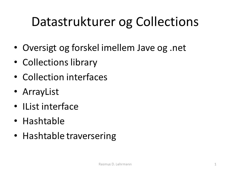Datastrukturer og Collections Oversigt og forskel imellem Jave og.net Collections library Collection interfaces ArrayList IList interface Hashtable Hashtable traversering Rasmus D.