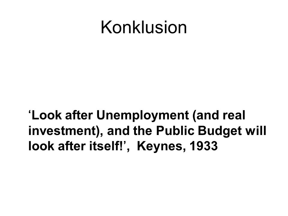 Konklusion 'Look after Unemployment (and real investment), and the Public Budget will look after itself!', Keynes, 1933