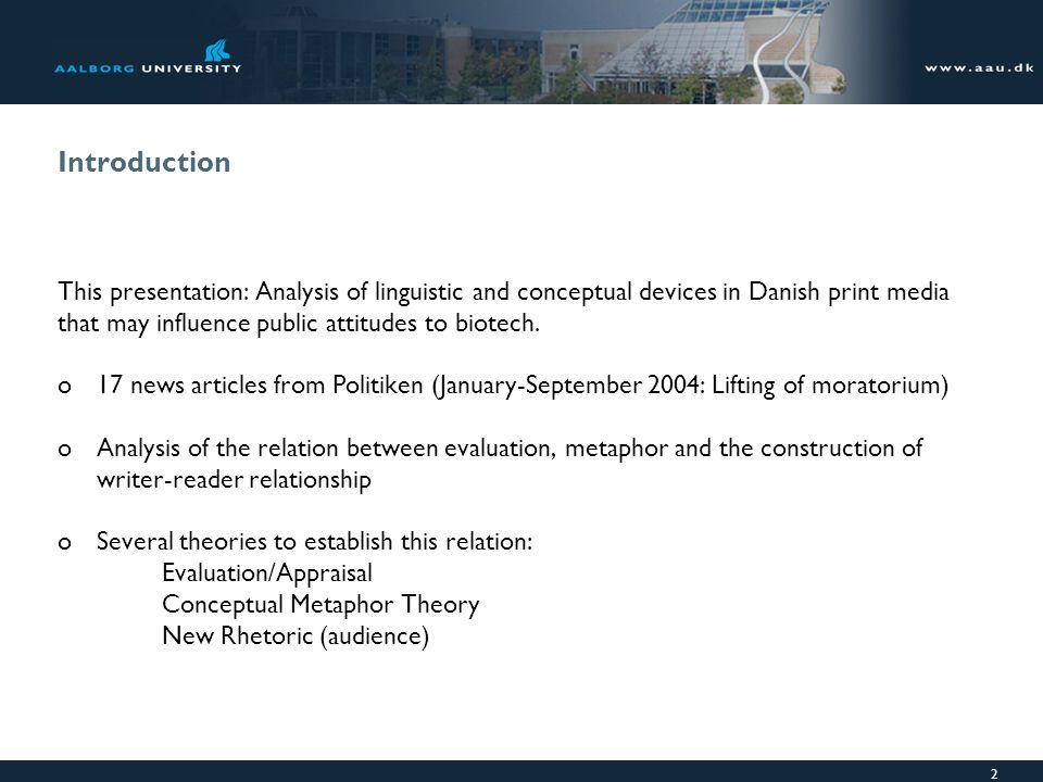 2 Introduction This presentation: Analysis of linguistic and conceptual devices in Danish print media that may influence public attitudes to biotech.