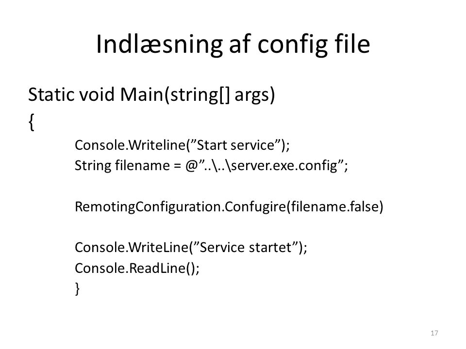 Indlæsning af config file Static void Main(string[] args) { Console.Writeline( Start service ); String filename ..\..\server.exe.config ; RemotingConfiguration.Confugire(filename.false) Console.WriteLine( Service startet ); Console.ReadLine(); } 17