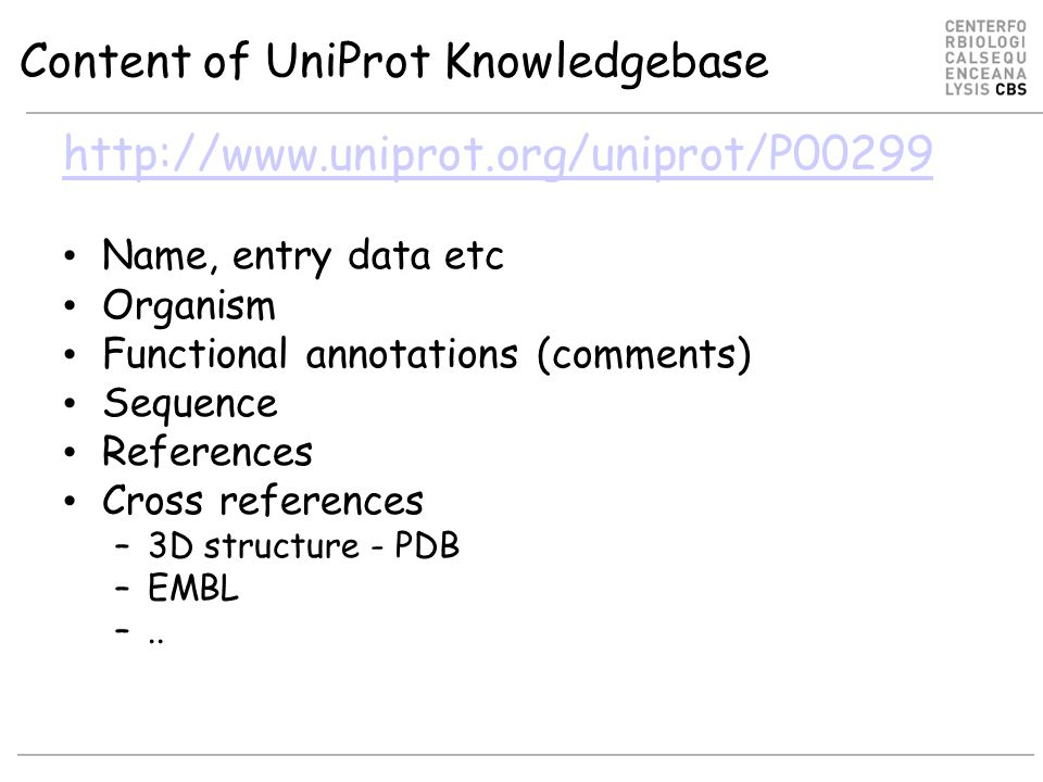 Content of UniProt Knowledgebase http://www.uniprot.org/uniprot/P00299 Name, entry data etc Organism Functional annotations (comments) Sequence References Cross references –3D structure - PDB –EMBL –..