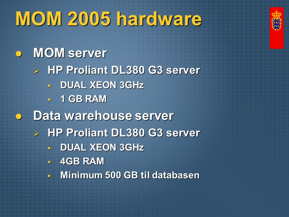 MOM 2005 hardware MOM server MOM server  HP Proliant DL380 G3 server  DUAL XEON 3GHz  1 GB RAM Data warehouse server Data warehouse server  HP Proliant DL380 G3 server  DUAL XEON 3GHz  4GB RAM  Minimum 500 GB til databasen