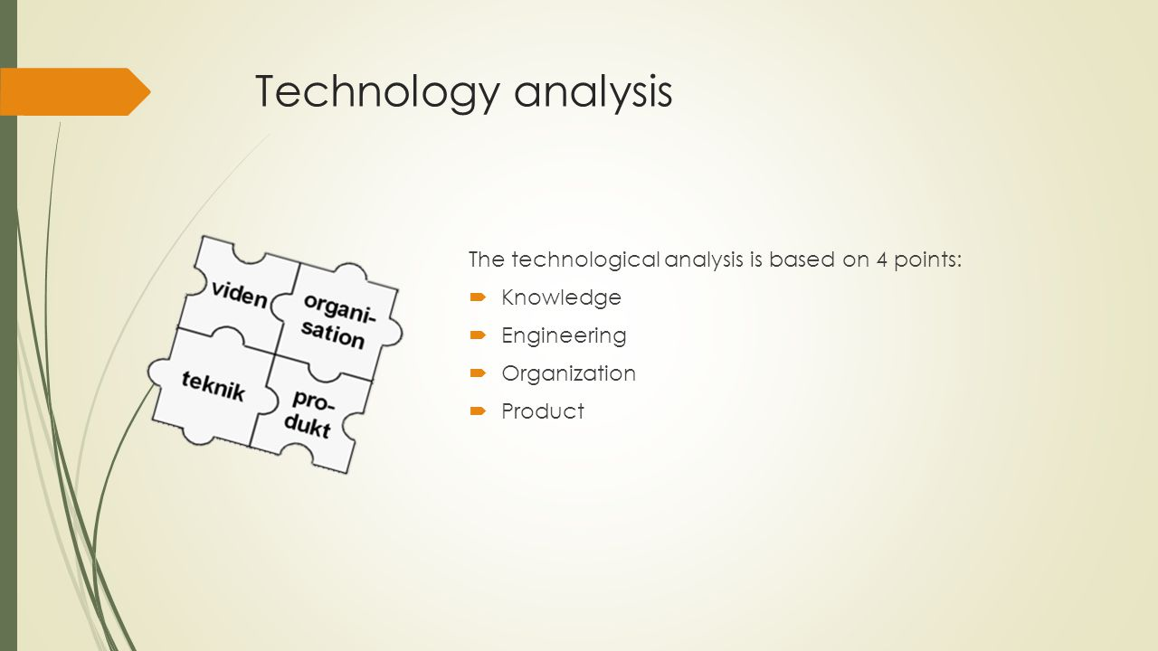 Technology analysis The technological analysis is based on 4 points:  Knowledge  Engineering  Organization  Product