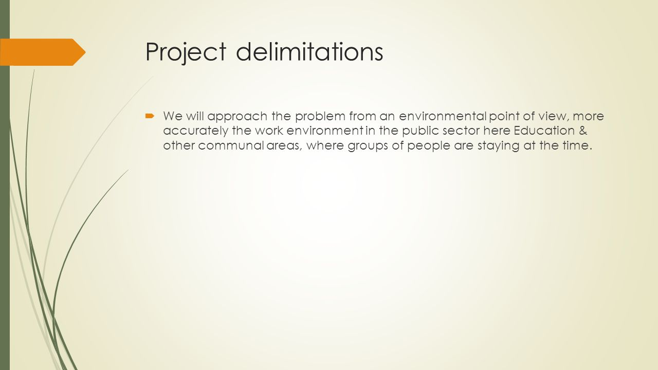 Project delimitations  We will approach the problem from an environmental point of view, more accurately the work environment in the public sector here Education & other communal areas, where groups of people are staying at the time.