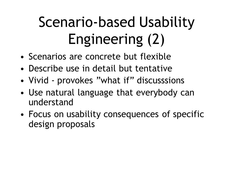 Scenario-based Usability Engineering (2) Scenarios are concrete but flexible Describe use in detail but tentative Vivid - provokes what if discusssions Use natural language that everybody can understand Focus on usability consequences of specific design proposals